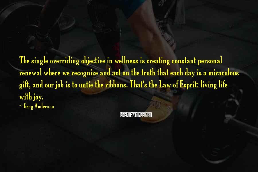 Greg Anderson Sayings: The single overriding objective in wellness is creating constant personal renewal where we recognize and
