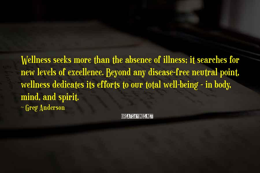 Greg Anderson Sayings: Wellness seeks more than the absence of illness; it searches for new levels of excellence.