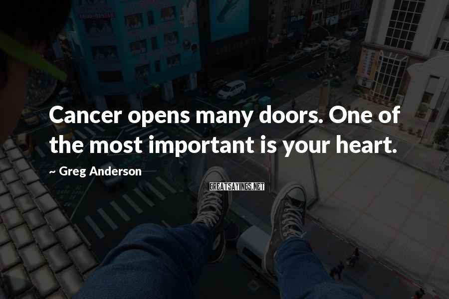 Greg Anderson Sayings: Cancer opens many doors. One of the most important is your heart.