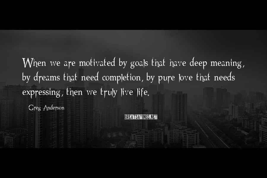 Greg Anderson Sayings: When we are motivated by goals that have deep meaning, by dreams that need completion,