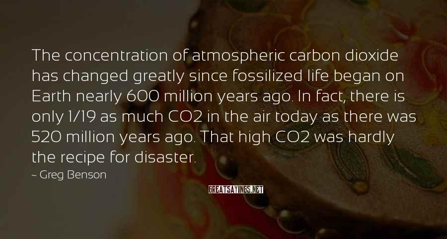 Greg Benson Sayings: The concentration of atmospheric carbon dioxide has changed greatly since fossilized life began on Earth
