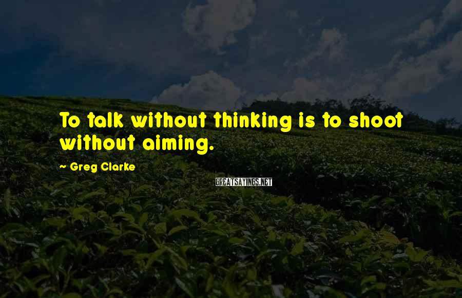 Greg Clarke Sayings: To talk without thinking is to shoot without aiming.