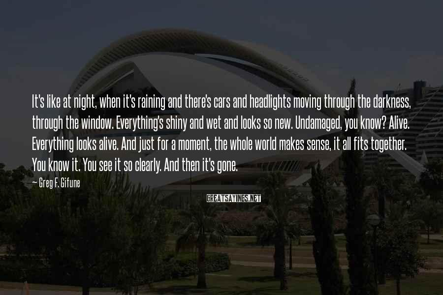 Greg F. Gifune Sayings: It's like at night, when it's raining and there's cars and headlights moving through the