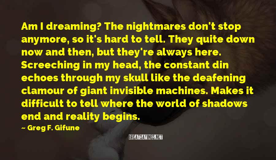 Greg F. Gifune Sayings: Am I dreaming? The nightmares don't stop anymore, so it's hard to tell. They quite