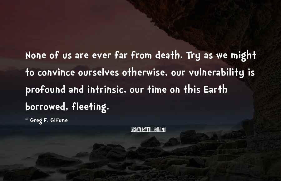 Greg F. Gifune Sayings: None of us are ever far from death. Try as we might to convince ourselves