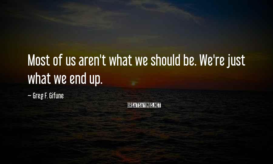 Greg F. Gifune Sayings: Most of us aren't what we should be. We're just what we end up.