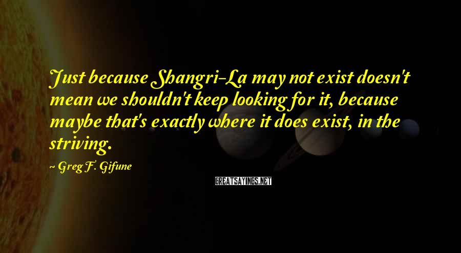 Greg F. Gifune Sayings: Just because Shangri-La may not exist doesn't mean we shouldn't keep looking for it, because
