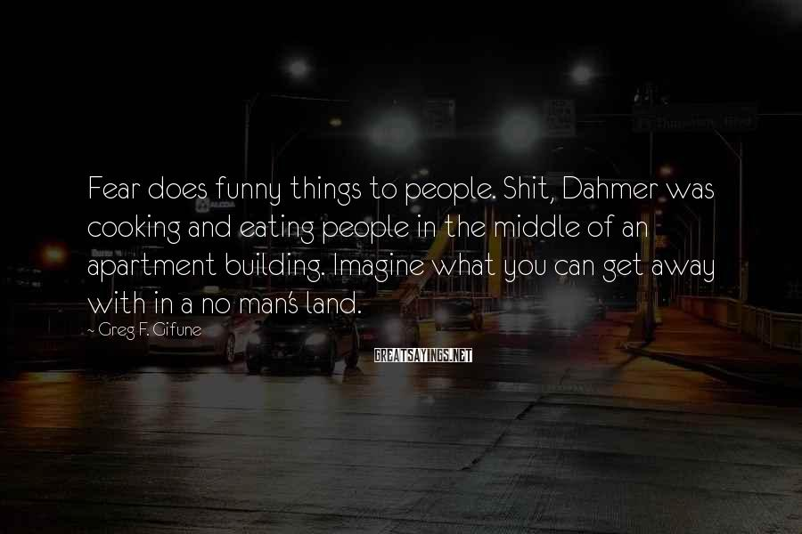 Greg F. Gifune Sayings: Fear does funny things to people. Shit, Dahmer was cooking and eating people in the