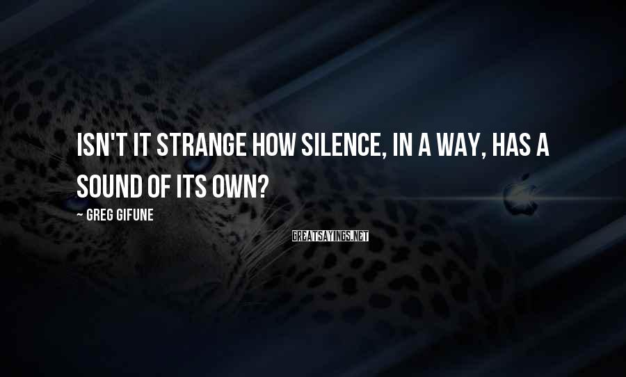 Greg Gifune Sayings: Isn't it strange how silence, in a way, has a sound of its own?