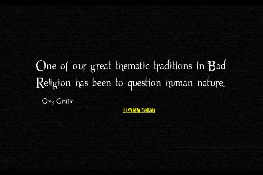 Greg Graffin Religion Sayings By Greg Graffin: One of our great thematic traditions in Bad Religion has been to question human nature.