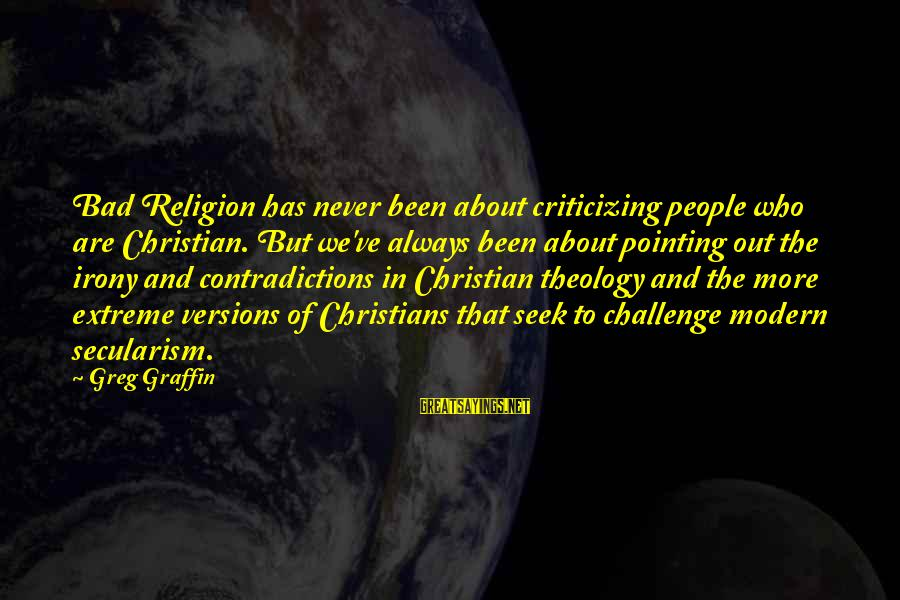 Greg Graffin Religion Sayings By Greg Graffin: Bad Religion has never been about criticizing people who are Christian. But we've always been