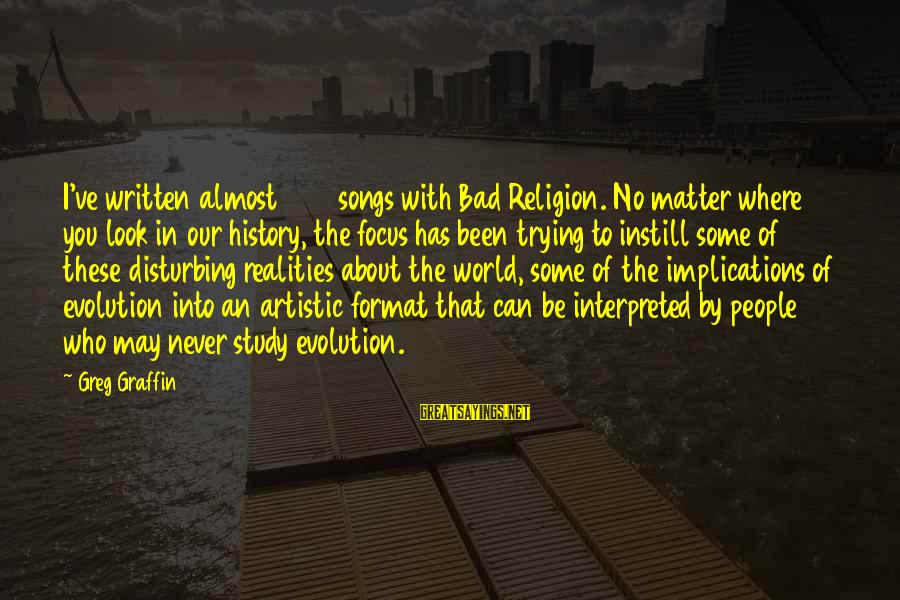 Greg Graffin Religion Sayings By Greg Graffin: I've written almost 200 songs with Bad Religion. No matter where you look in our
