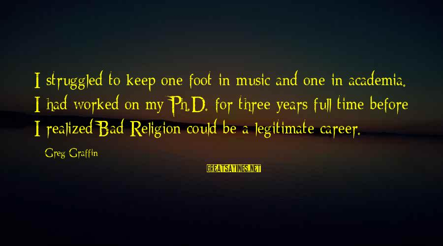 Greg Graffin Religion Sayings By Greg Graffin: I struggled to keep one foot in music and one in academia. I had worked