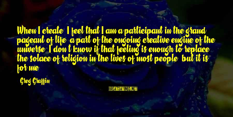 Greg Graffin Religion Sayings By Greg Graffin: When I create, I feel that I am a participant in the grand pageant of
