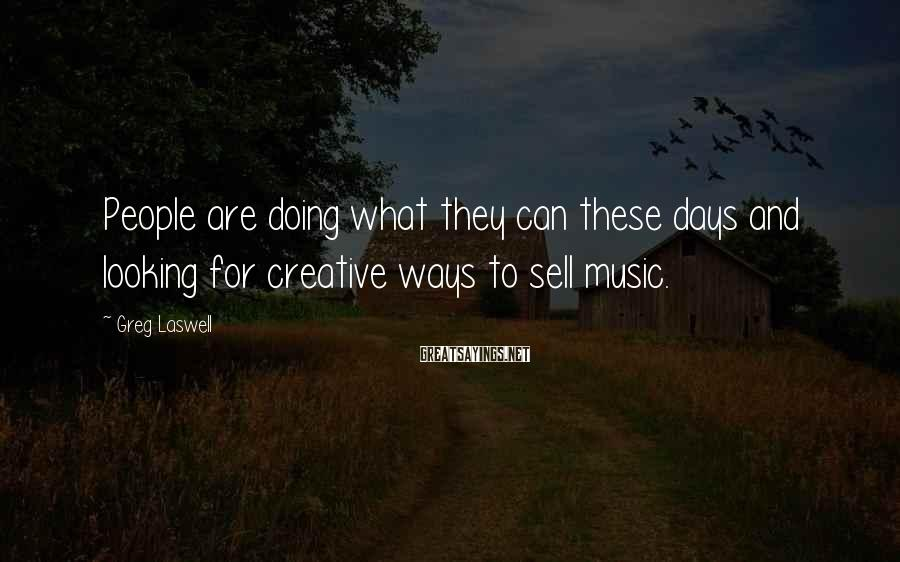 Greg Laswell Sayings: People are doing what they can these days and looking for creative ways to sell