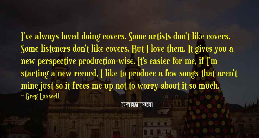Greg Laswell Sayings: I've always loved doing covers. Some artists don't like covers. Some listeners don't like covers.