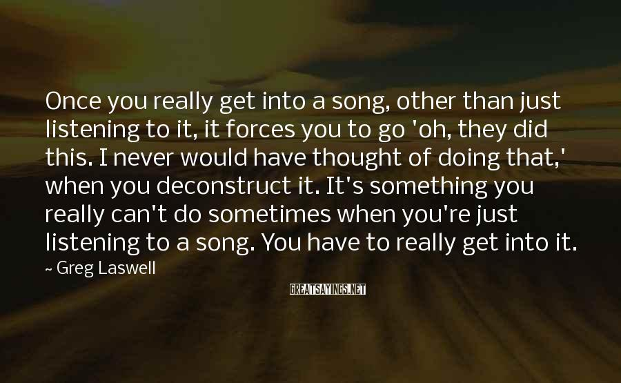 Greg Laswell Sayings: Once you really get into a song, other than just listening to it, it forces