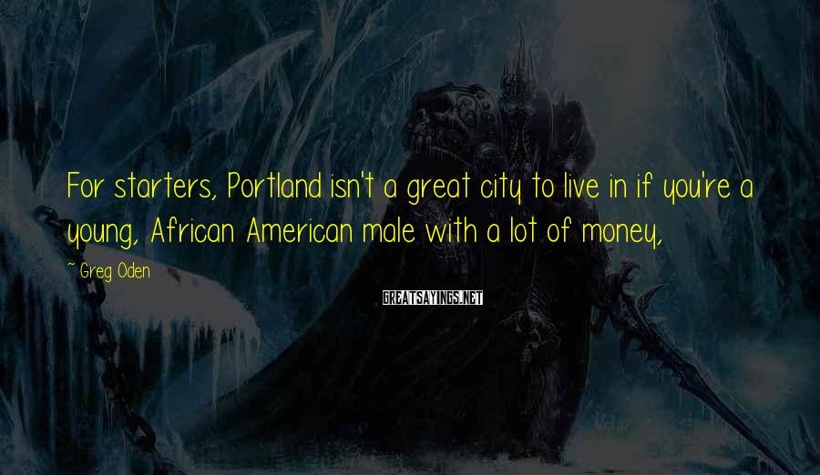 Greg Oden Sayings: For starters, Portland isn't a great city to live in if you're a young, African