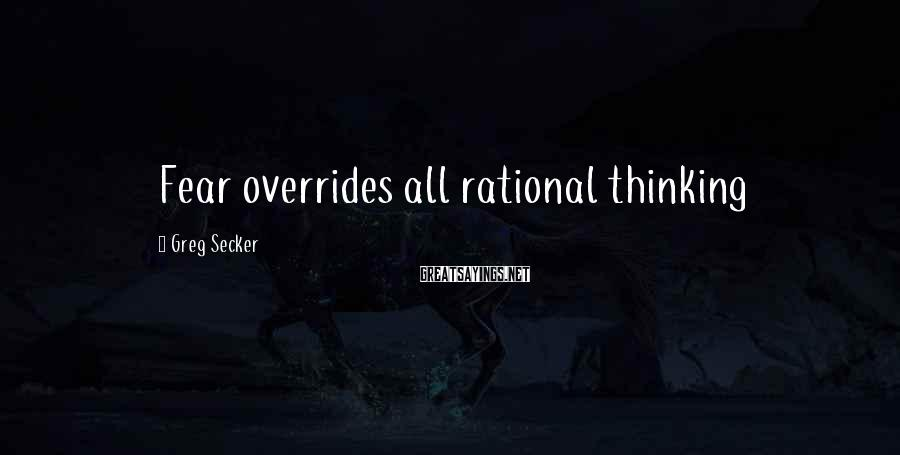 Greg Secker Sayings: Fear overrides all rational thinking