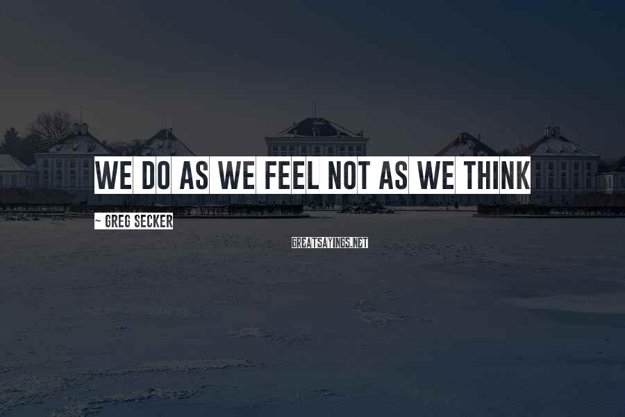 Greg Secker Sayings: We do as we feel not as we think