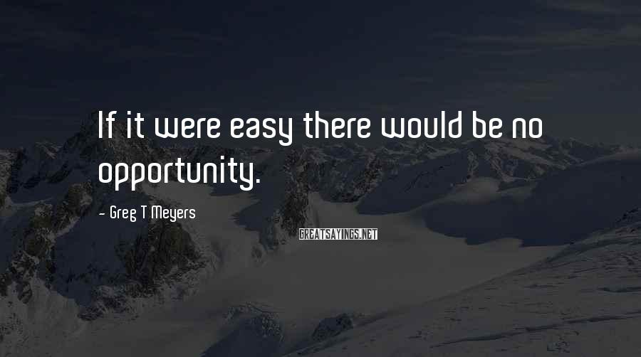Greg T Meyers Sayings: If it were easy there would be no opportunity.