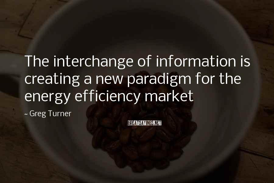Greg Turner Sayings: The interchange of information is creating a new paradigm for the energy efficiency market