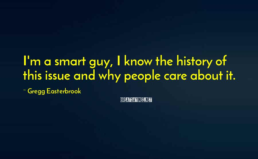 Gregg Easterbrook Sayings: I'm a smart guy, I know the history of this issue and why people care