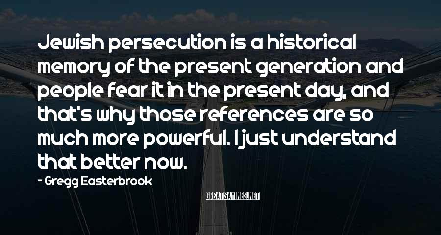 Gregg Easterbrook Sayings: Jewish persecution is a historical memory of the present generation and people fear it in
