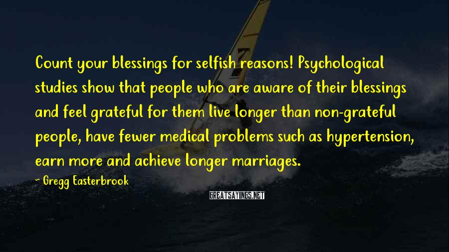 Gregg Easterbrook Sayings: Count your blessings for selfish reasons! Psychological studies show that people who are aware of