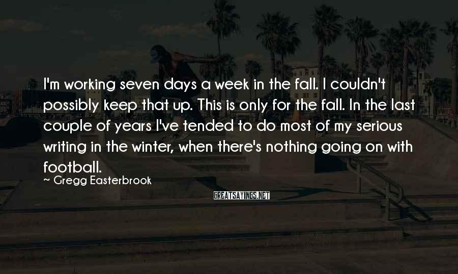 Gregg Easterbrook Sayings: I'm working seven days a week in the fall. I couldn't possibly keep that up.