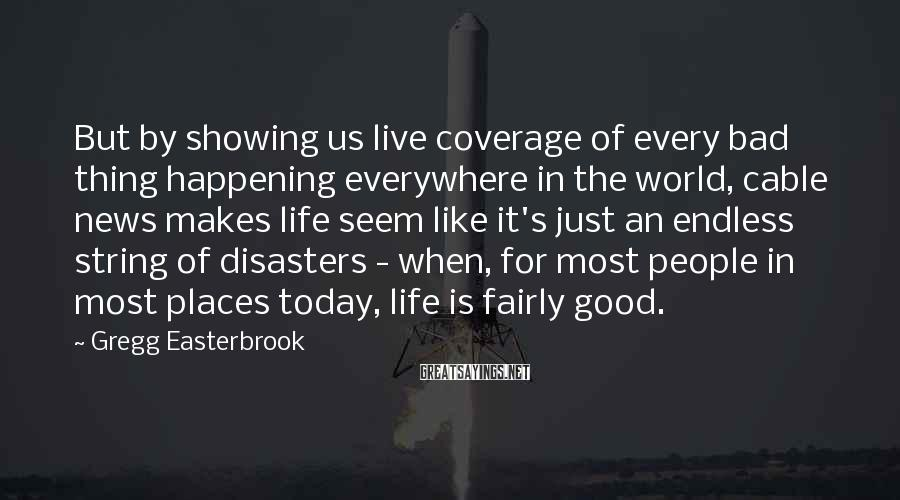 Gregg Easterbrook Sayings: But by showing us live coverage of every bad thing happening everywhere in the world,