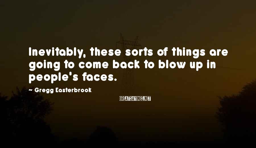 Gregg Easterbrook Sayings: Inevitably, these sorts of things are going to come back to blow up in people's