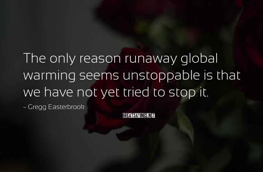 Gregg Easterbrook Sayings: The only reason runaway global warming seems unstoppable is that we have not yet tried