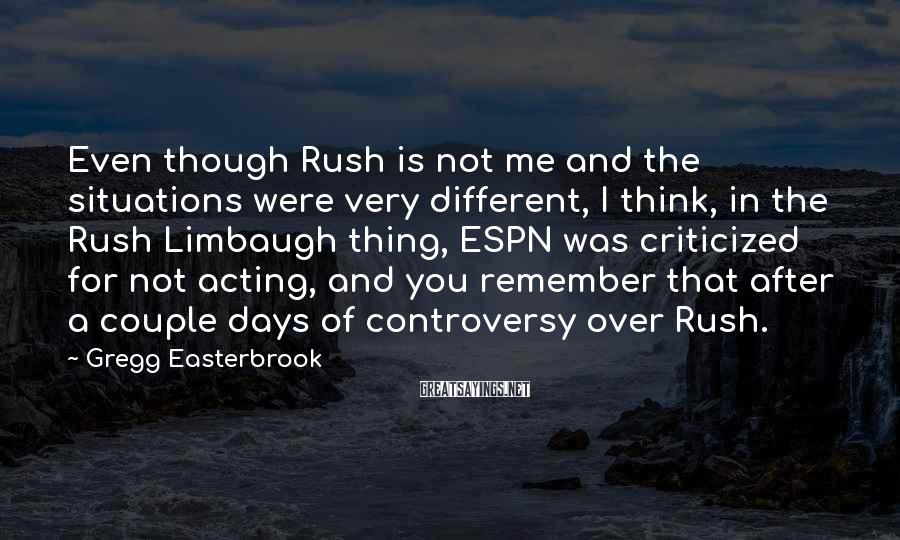 Gregg Easterbrook Sayings: Even though Rush is not me and the situations were very different, I think, in