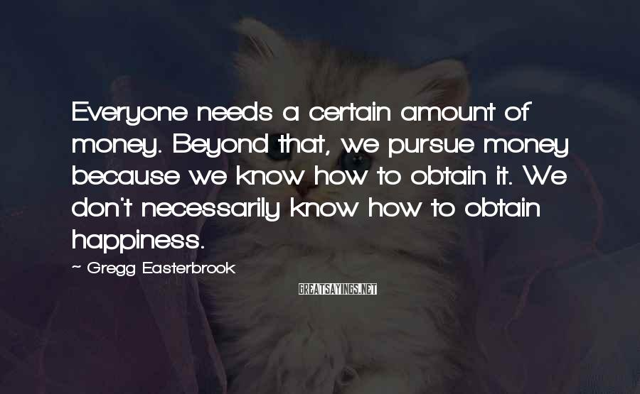 Gregg Easterbrook Sayings: Everyone needs a certain amount of money. Beyond that, we pursue money because we know