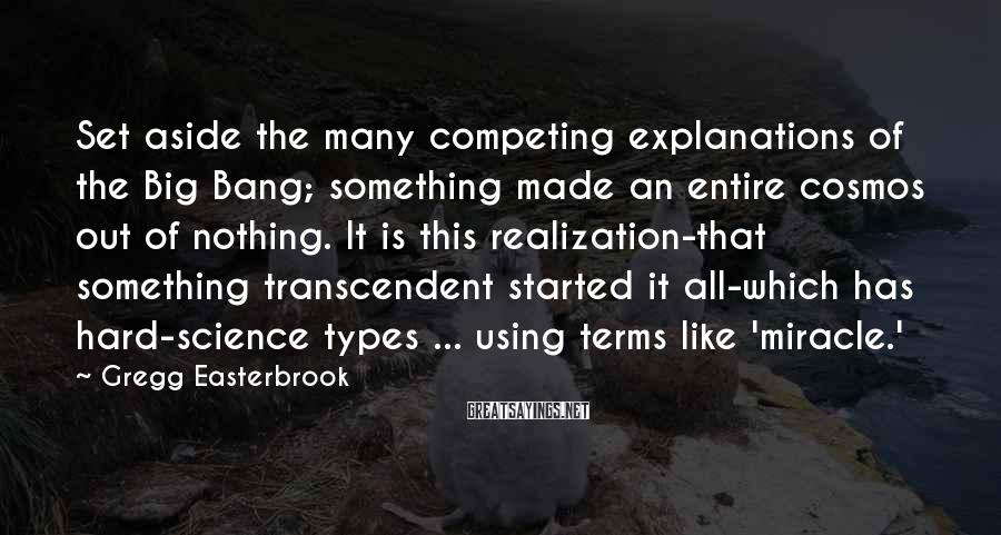 Gregg Easterbrook Sayings: Set aside the many competing explanations of the Big Bang; something made an entire cosmos