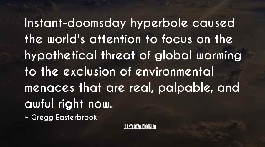 Gregg Easterbrook Sayings: Instant-doomsday hyperbole caused the world's attention to focus on the hypothetical threat of global warming