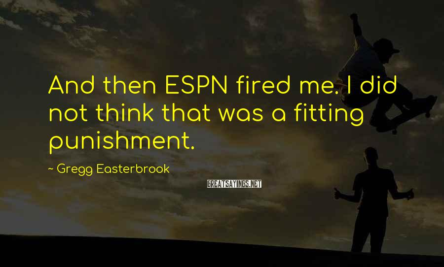 Gregg Easterbrook Sayings: And then ESPN fired me. I did not think that was a fitting punishment.