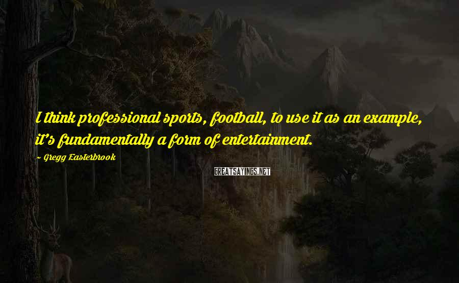 Gregg Easterbrook Sayings: I think professional sports, football, to use it as an example, it's fundamentally a form