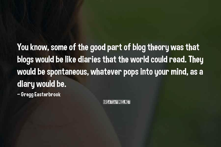 Gregg Easterbrook Sayings: You know, some of the good part of blog theory was that blogs would be