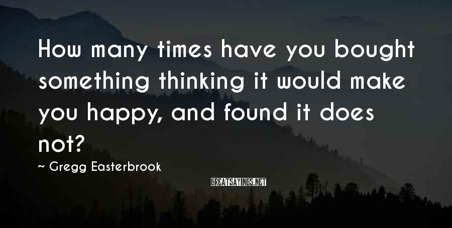 Gregg Easterbrook Sayings: How many times have you bought something thinking it would make you happy, and found