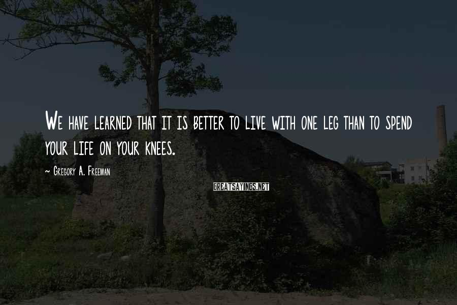 Gregory A. Freeman Sayings: We have learned that it is better to live with one leg than to spend