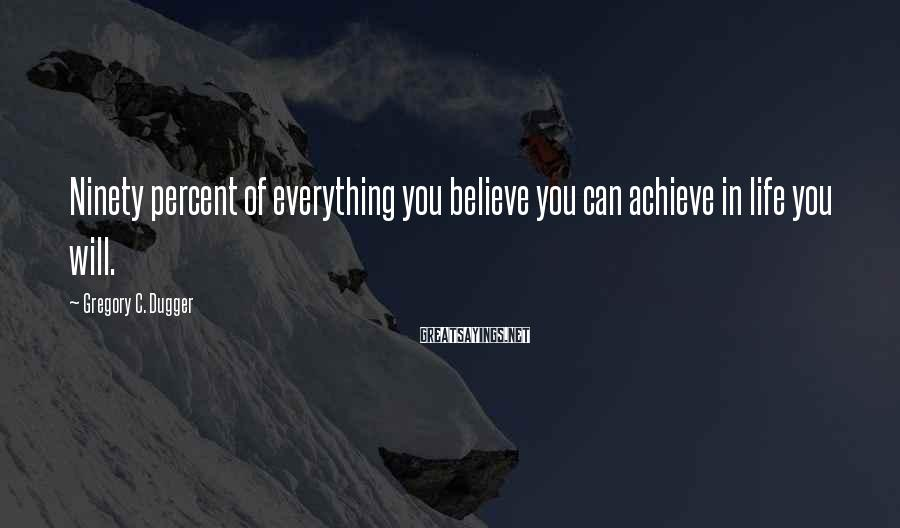 Gregory C. Dugger Sayings: Ninety percent of everything you believe you can achieve in life you will.