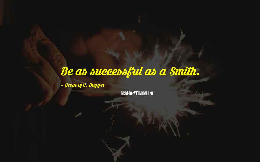 Gregory C. Dugger Sayings: Be as successful as a Smith.