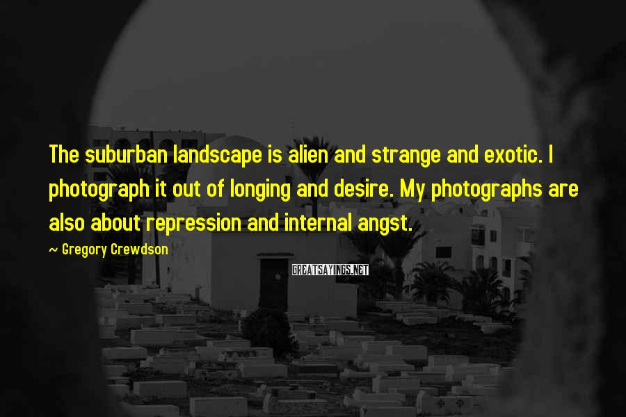 Gregory Crewdson Sayings: The suburban landscape is alien and strange and exotic. I photograph it out of longing
