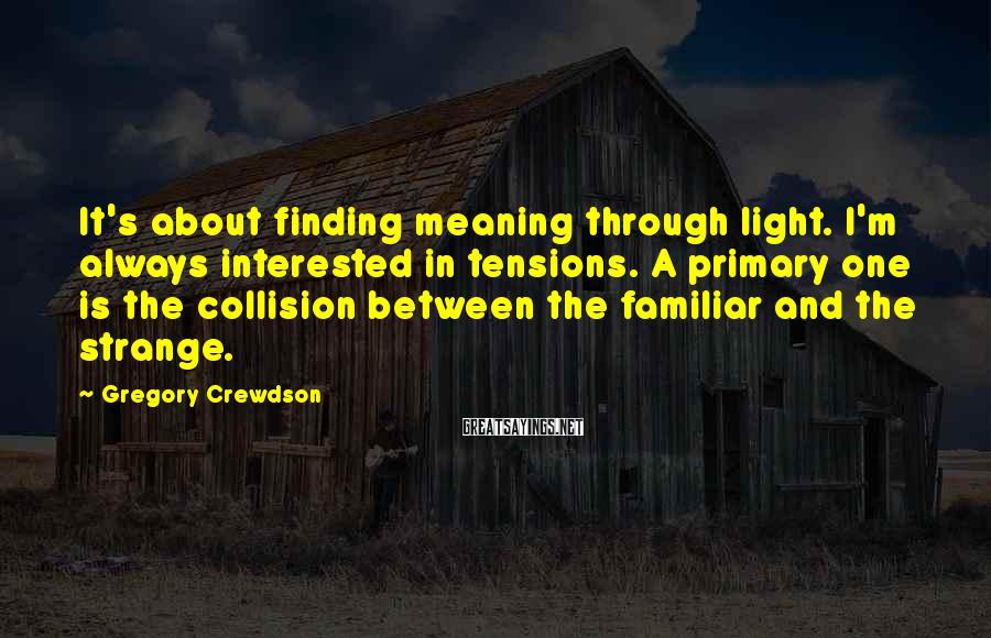 Gregory Crewdson Sayings: It's about finding meaning through light. I'm always interested in tensions. A primary one is