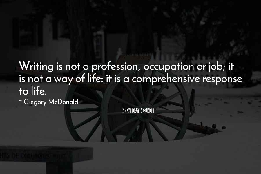 Gregory McDonald Sayings: Writing is not a profession, occupation or job; it is not a way of life: