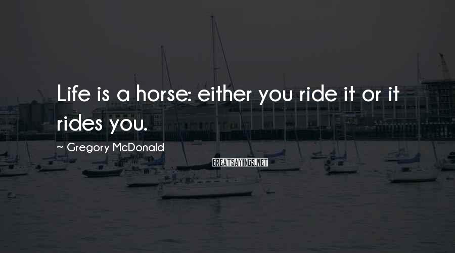 Gregory McDonald Sayings: Life is a horse: either you ride it or it rides you.