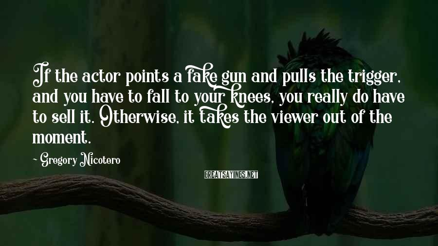 Gregory Nicotero Sayings: If the actor points a fake gun and pulls the trigger, and you have to