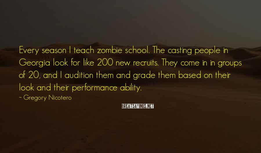 Gregory Nicotero Sayings: Every season I teach zombie school. The casting people in Georgia look for like 200